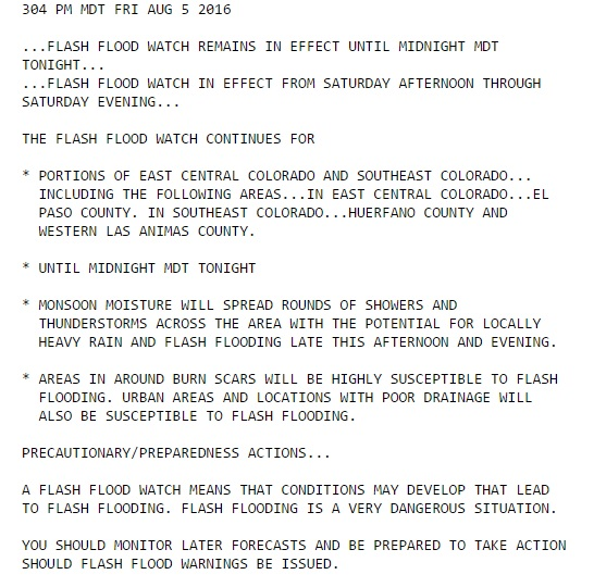 304 PM MDT FRI AUG 5 2016  ...FLASH FLOOD WATCH REMAINS IN EFFECT UNTIL MIDNIGHT MDT TONIGHT... ...FLASH FLOOD WATCH IN EFFECT FROM SATURDAY AFTERNOON THROUGH SATURDAY EVENING...  THE FLASH FLOOD WATCH CONTINUES FOR  * PORTIONS OF EAST CENTRAL COLORADO AND SOUTHEAST COLORADO...   INCLUDING THE FOLLOWING AREAS...IN EAST CENTRAL COLORADO...EL   PASO COUNTY. IN SOUTHEAST COLORADO...HUERFANO COUNTY AND   WESTERN LAS ANIMAS COUNTY.  * UNTIL MIDNIGHT MDT TONIGHT  * MONSOON MOISTURE WILL SPREAD ROUNDS OF SHOWERS AND   THUNDERSTORMS ACROSS THE AREA WITH THE POTENTIAL FOR LOCALLY   HEAVY RAIN AND FLASH FLOODING LATE THIS AFTERNOON AND EVENING.  * AREAS IN AROUND BURN SCARS WILL BE HIGHLY SUSCEPTIBLE TO FLASH   FLOODING. URBAN AREAS AND LOCATIONS WITH POOR DRAINAGE WILL   ALSO BE SUSCEPTIBLE TO FLASH FLOODING.  PRECAUTIONARY/PREPAREDNESS ACTIONS...  A FLASH FLOOD WATCH MEANS THAT CONDITIONS MAY DEVELOP THAT LEAD TO FLASH FLOODING. FLASH FLOODING IS A VERY DANGEROUS SITUATION.  YOU SHOULD MONITOR LATER FORECASTS AND BE PREPARED TO TAKE ACTION SHOULD FLASH FLOOD WARNINGS BE ISSUED.